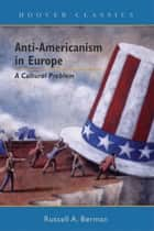 Anti-Americanism in Europe - A Cultural Problem ebook by Russell A. Berman