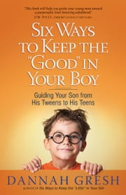 "Six Ways to Keep the ""Good"" in Your Boy - Guiding Your Son from His Tweens to His Teens ebook by Dannah Gresh"