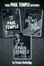 Paul Temple 3-Book Collection: Send for Paul Temple, Paul Temple and the Front Page Men, News of Paul Temple ebook by Francis Durbridge