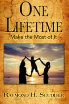 One Lifetime: Make the Most of It ebook by Raymond Scudder
