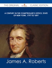 A Century in the Comptroller's Office, State of New York, 1797 to 1897 - The Original Classic Edition ebook by James A. Roberts