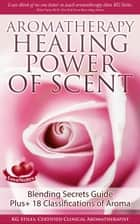 Aromatherapy Healing Power of Scent Blending Secrets Guide Plus+18 Classifications of Aroma ebook by KG STILES
