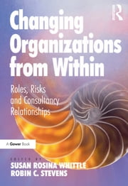Changing Organizations from Within - Roles, Risks and Consultancy Relationships ebook by Robin C. Stevens,Susan Rosina Whittle