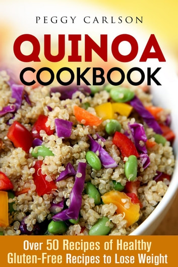 Quinoa Cookbook: Over 50 Recipes of Healthy Gluten-Free Recipes to Lose Weight - Weight Loss Cooking ebook by Peggy Carlson