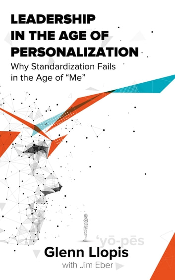 Leadership in the Age of Personalization - Why Standardization Fails in the Age of Me ebook by Glenn Llopis,Jim Eber