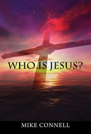 Who is Jesus? (4 sermons) ebook by Mike Connell