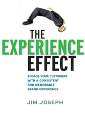 The Experience Effect - Engage Your Customers with a Consistent and Memorable Brand Experience ebook by Jim JOSEPH