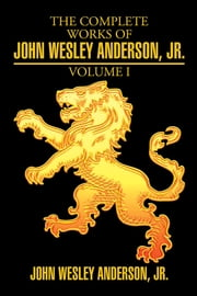The Complete Works of John Wesley Anderson, Jr. ebook by John Wesley Anderson, Jr.