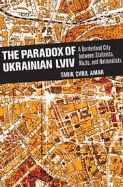 The Paradox of Ukrainian Lviv - A Borderland City between Stalinists, Nazis, and Nationalists ebook by Tarik Cyril Amar