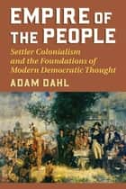 Empire of the People - Settler Colonialism and the Foundations of Modern Democratic Thought ebook by Adam Dahl