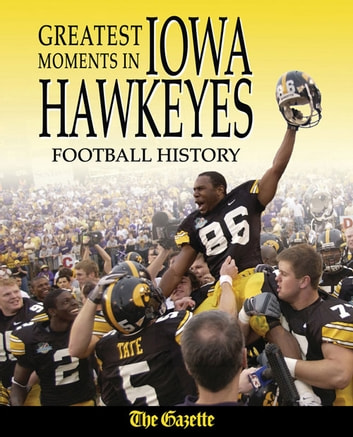 Greatest Moments in Iowa Hawkeyes Football History ebook by The Cedar Rapids Gazette