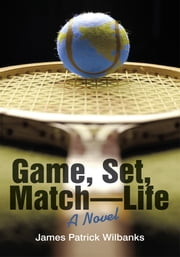 Game, Set, Match-Life - A Novel ebook by James Patrick Wilbanks