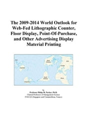The 2009-2014 World Outlook for Web-Fed Lithographic Counter, Floor Display, Point-Of-Purchase, and Other Advertising Display Material Printing ebook by ICON Group International, Inc.