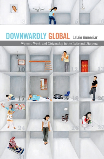 Downwardly Global - Women, Work, and Citizenship in the Pakistani Diaspora ebook by Lalaie Ameeriar