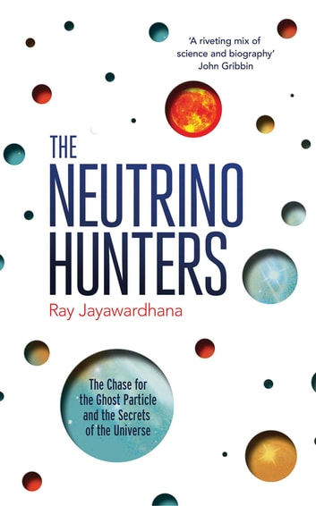 The Neutrino Hunters - The Chase for the Ghost Particle and the Secrets of the Universe ebook by Ray Jayawardhana