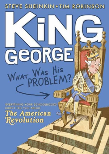 King George: What Was His Problem? - Everything Your Schoolbooks Didn't Tell You About the American Revolution ebook by Steve Sheinkin