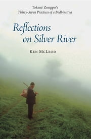 Reflections on Silver River - Tokme Zongpo's Thirty-Seven Practices of a Bodhisattva ebook by Ken I. McLeod