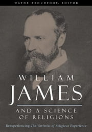 William James and a Science of Religions - Reexperiencing The Varieties of Religious Experience ebook by Wayne Proudfoot