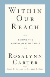 Within Our Reach - Ending the Mental Health Crisis ebook by Rosalynn Carter,Susan K. Golant,Kathryn E. Cade