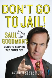 Don't Go to Jail! - Saul Goodman's Guide to Keeping the Cuffs Off ebook by Saul Goodman,Steven E. Huff