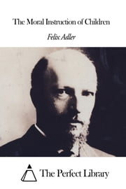 The Moral Instruction of Children ebook by Felix Adler