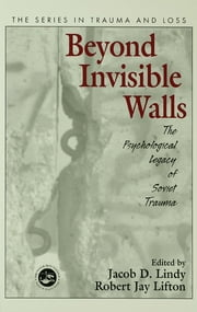 Beyond Invisible Walls - The Psychological Legacy of Soviet Trauma, East European Therapists and Their Patients ebook by Jacob D. Lindy,Robert Jay Lifton