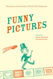Funny Pictures - Animation and Comedy in Studio-Era Hollywood ebook by Daniel Ira Goldmark,Charles Keil