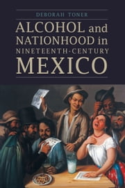 Alcohol and Nationhood in Nineteenth-Century Mexico ebook by Deborah Toner
