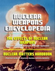 Nuclear Weapons Encyclopedia: The Effects of Nuclear Weapons (Glasstone and Dolan Reference on Atomic Explosions), Nuclear Matters Handbook (Practical Guide to American Nuclear Delivery Systems) ebook by Progressive Management