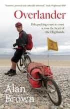 Overlander - Bikepacking coast to coast across the heart of the Highlands ebook by Alan Brown