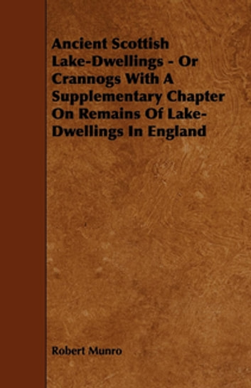 Ancient Scottish Lake-Dwellings - Or Crannogs With A Supplementary Chapter On Remains Of Lake-Dwellings In England ebook by Robert Munro