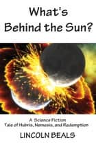What's Behind the Sun? A Science Fiction Tale of Hubris, Nemesis and Redemption ebook by Lincoln Beals