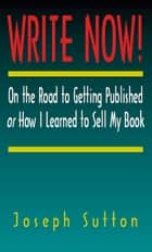 Write Now! On the Road to Getting Published or How I Learned to Sell My Book ebook by Joseph Sutton