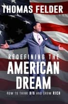 Redefining the American Dream - How to Think Big and Grow Rich ebook by Thomas Felder
