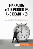 Managing Your Priorities and Deadlines - Simple steps to prioritise your workload and reach your goals ebook by 50MINUTES.COM