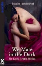 We Mate in the Dark - Dark Erotica Stories ebook by Maxim Jakubowski