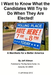 I Want to Know What the Candidates Will Try to Do If They Are Elected! - A Manifesto for a Better America ebook by Jeff Altman
