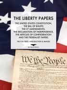 The Liberty Papers - The Declaration of Independence, The Articles of Confederation, The US Constitution, The Bill of Rights, The Amendments and the Federalist Papers ebook by The Founding Fathers