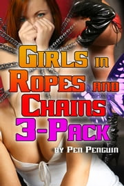 Girls in Ropes and Chains 3 Pack (BDSM bondage spanking erotica bundle) ebook by Pen Penguin