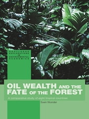 Oil Wealth and the Fate of the Forest - A Comparative Study of Eight Tropical Countries ebook by Sven Wunder