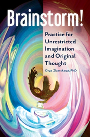 Brainstorm! Practice for Unrestricted Imagination and Original Thought ebook by Olga Zbarskaya Ph.D.
