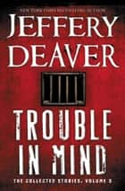 Trouble in Mind - The Collected Stories, Volume 3 ebook by Jeffery Deaver