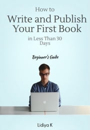 How to Write and Publish Your First Book in Less Than 30 Days: A Beginner's Guide ebook by Lidiya K