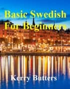 Basic Swedish For Beginners. ebook by Kerry Butters