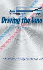Driving the Line - A Novel View of Trucking from the Left Seat ebook by Buck Hammer