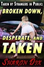 Broken Down, Desperate, and Taken - Wet, Desperate, and Taken by Strangers in Public ebook by Sharon Dix