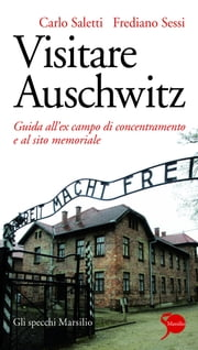 Visitare Auschwitz - Guida all'ex campo di concentramento e al sito memoriale ebook by Frediano Sessi, Carlo Saletti