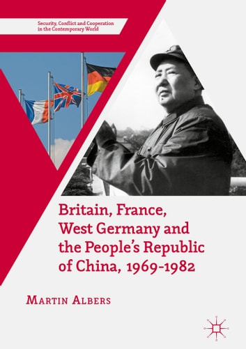 Britain, France, West Germany and the People's Republic of China, 1969–1982 - The European Dimension of China's Great Transition ebook by Martin Albers