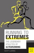 Running to Extremes - The Legendary Athletes of Ultrarunning ebook by Scott Ludwig, Bonnie Busch, Craig Snapp