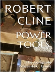 Power Tools: The Complete Power Tool Guide ebook by Robert Cline